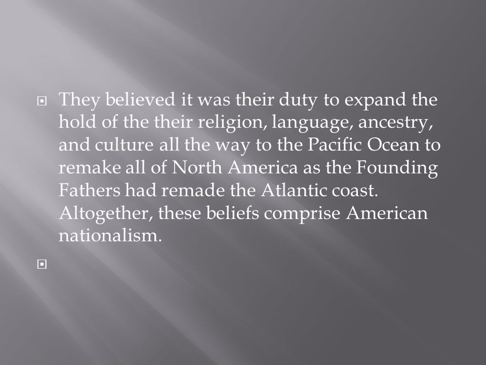 They believed it was their duty to expand the hold of the their religion, language, ancestry, and culture all the way to the Pacific Ocean to remake all of North America as the Founding Fathers had remade the Atlantic coast.