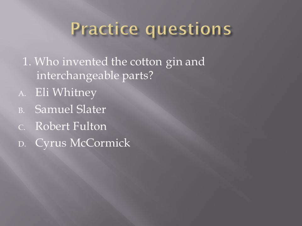 Practice questions 1. Who invented the cotton gin and interchangeable parts Eli Whitney. Samuel Slater.