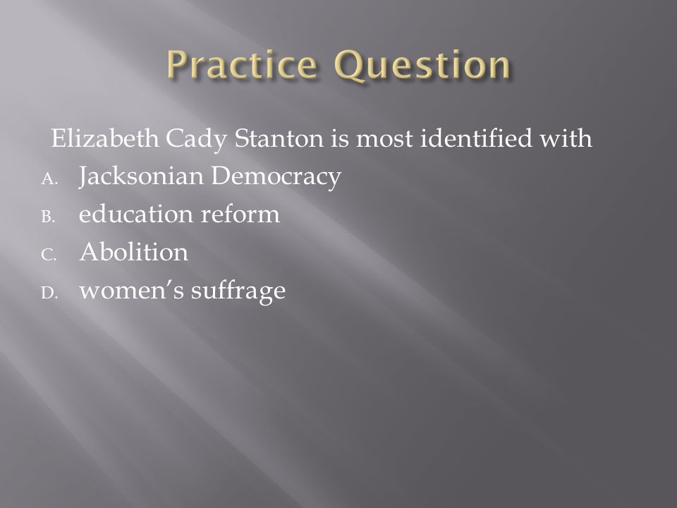Practice Question Elizabeth Cady Stanton is most identified with