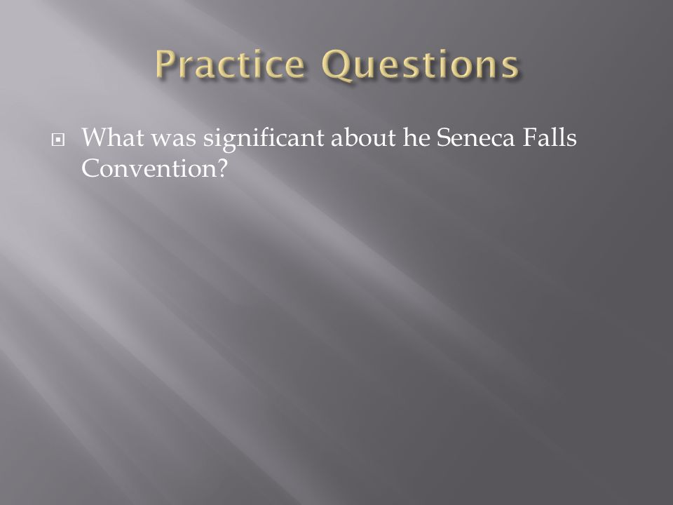Practice Questions What was significant about he Seneca Falls Convention