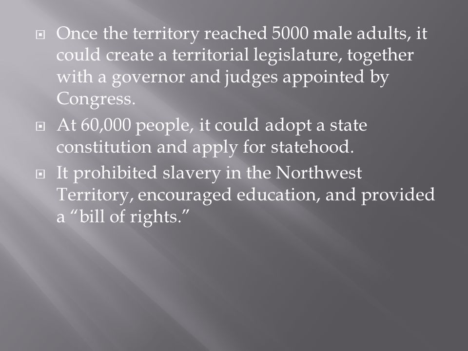 Once the territory reached 5000 male adults, it could create a territorial legislature, together with a governor and judges appointed by Congress.