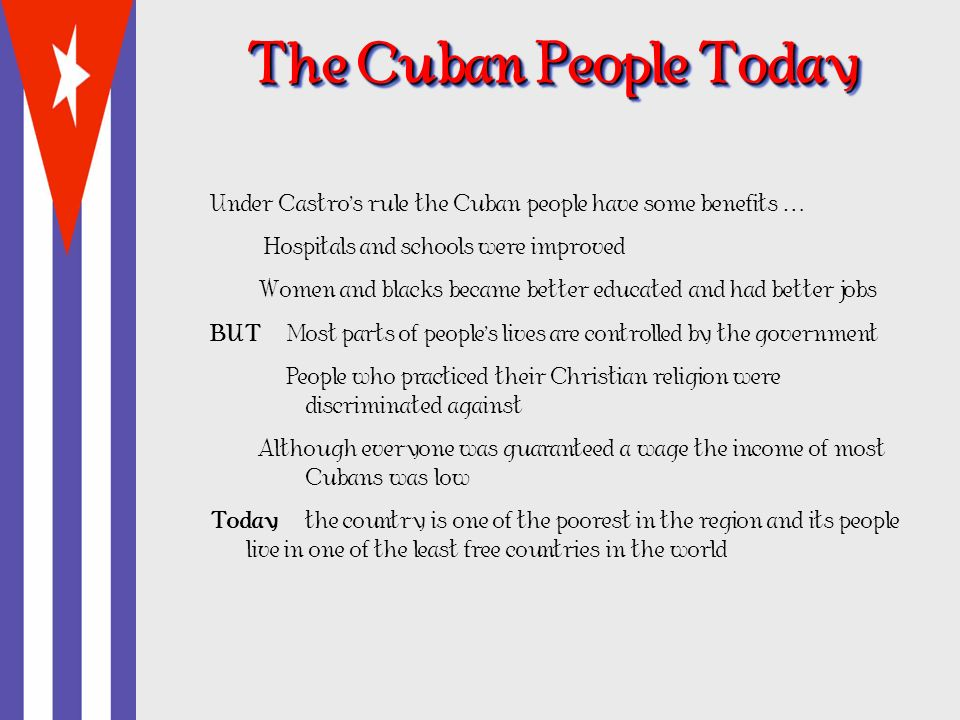 The Cuban People Today Under Castro's rule the Cuban people have some benefits … Hospitals and schools were improved.