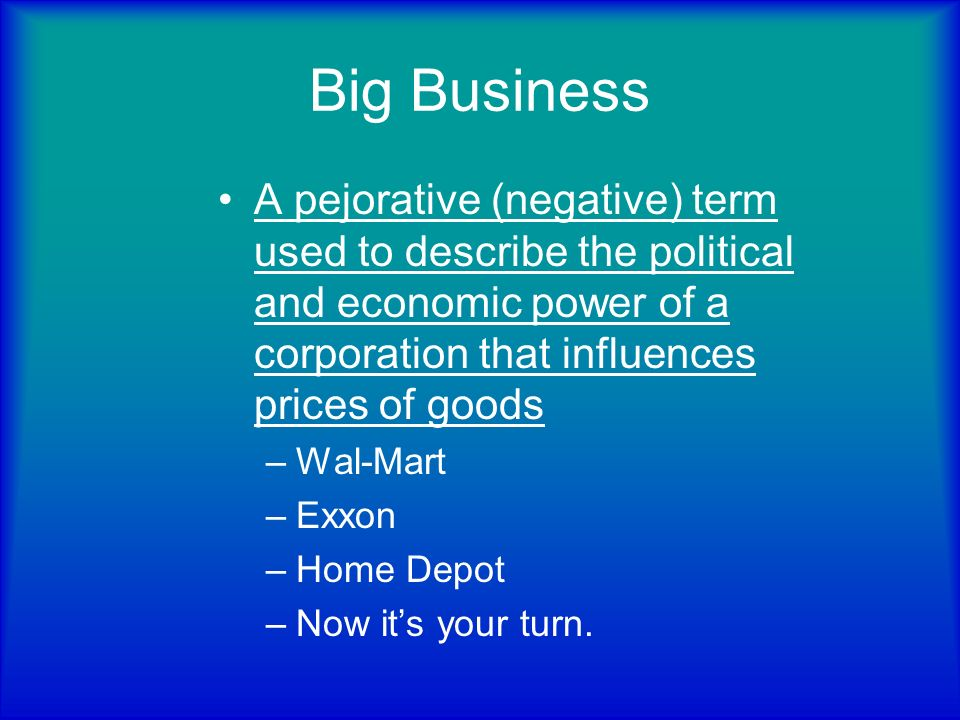Big Business A pejorative (negative) term used to describe the political and economic power of a corporation that influences prices of goods.