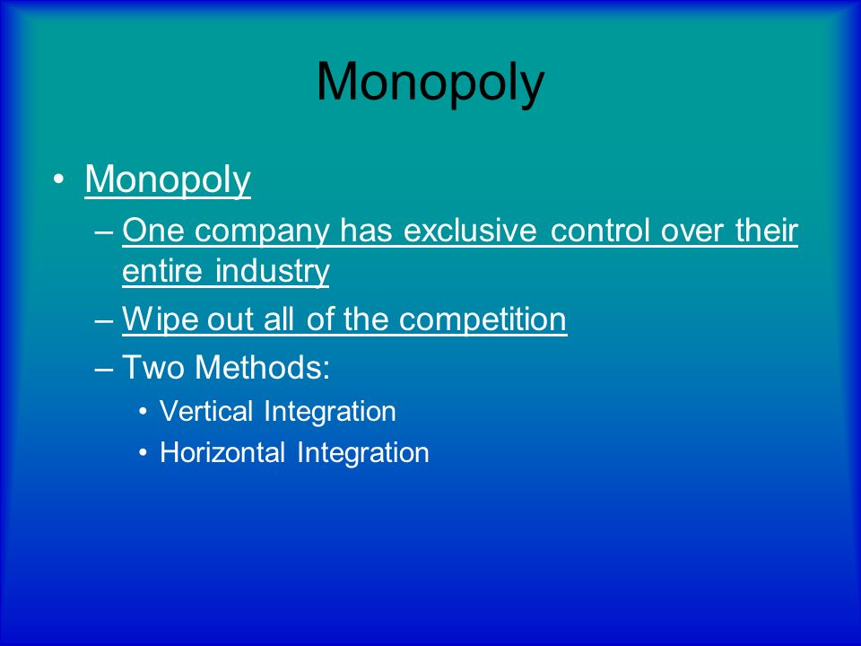 Monopoly Monopoly. One company has exclusive control over their entire industry. Wipe out all of the competition.