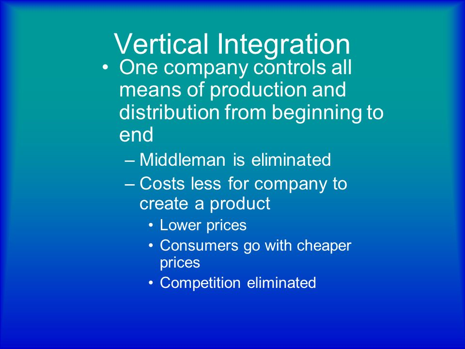 Vertical Integration One company controls all means of production and distribution from beginning to end.