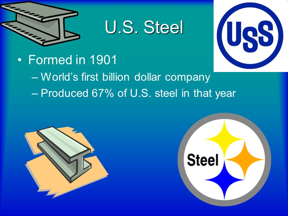 U.S. Steel Formed in 1901 World's first billion dollar company