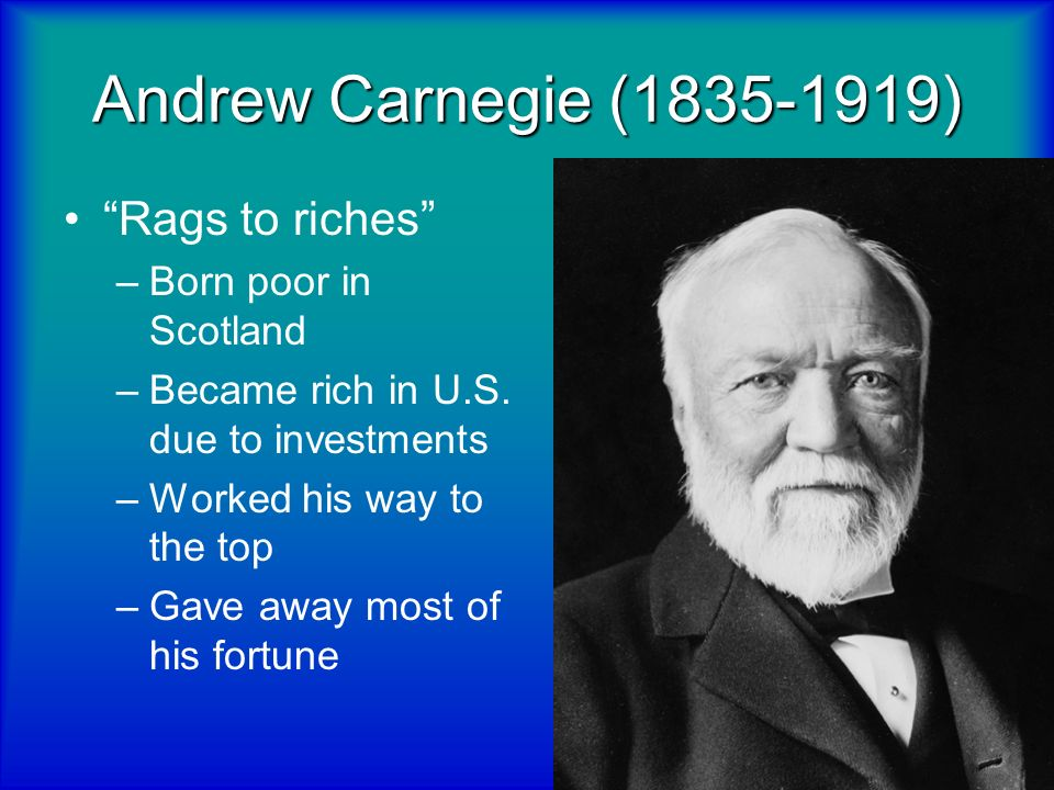 Andrew Carnegie (1835-1919) Rags to riches Born poor in Scotland