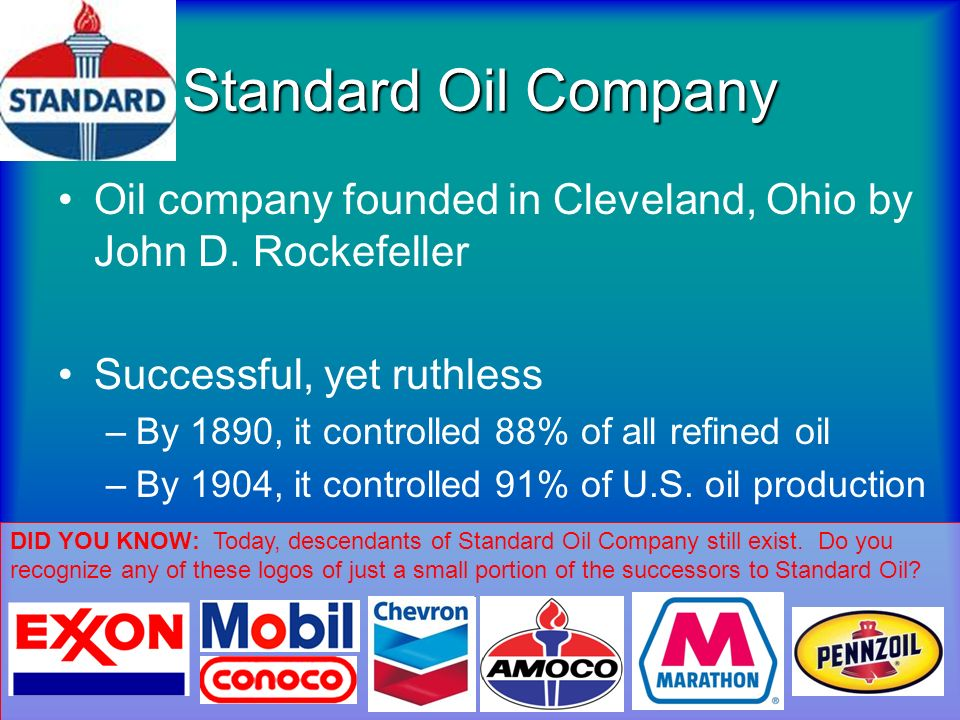 Standard Oil CompanyOil company founded in Cleveland, Ohio by John D. Rockefeller. Successful, yet ruthless.