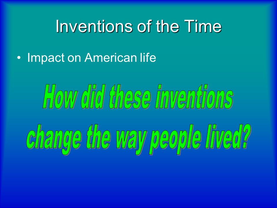 Inventions of the Time How did these inventions