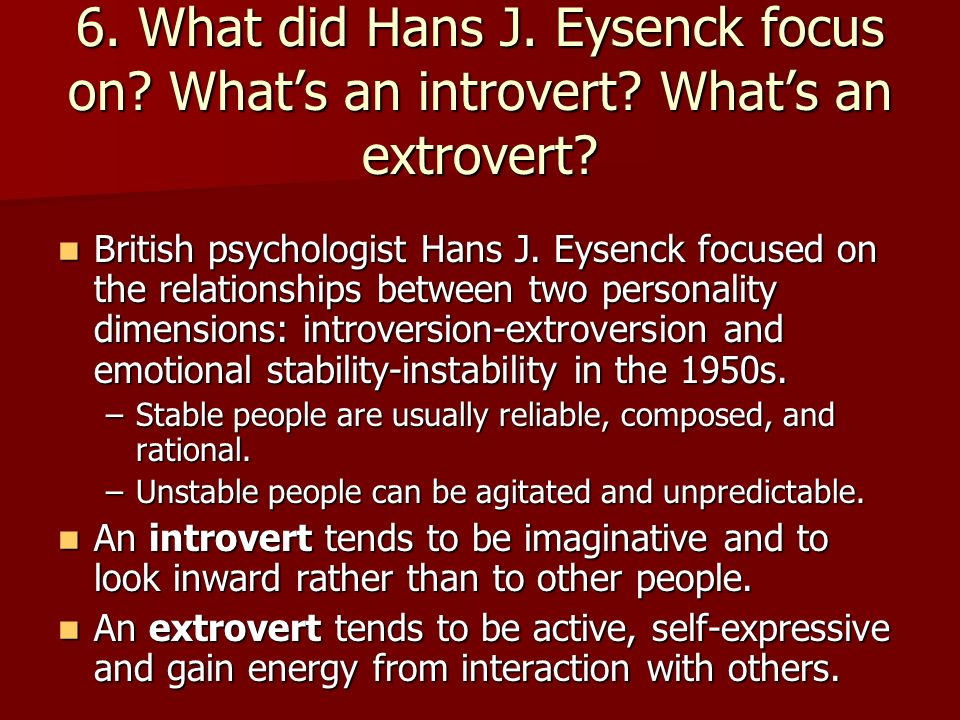 6. What did Hans J. Eysenck focus on. What's an introvert