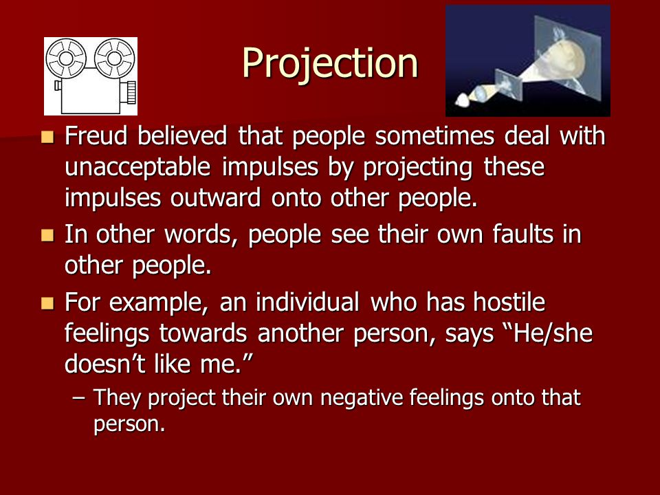 Projection Freud believed that people sometimes deal with unacceptable impulses by projecting these impulses outward onto other people.