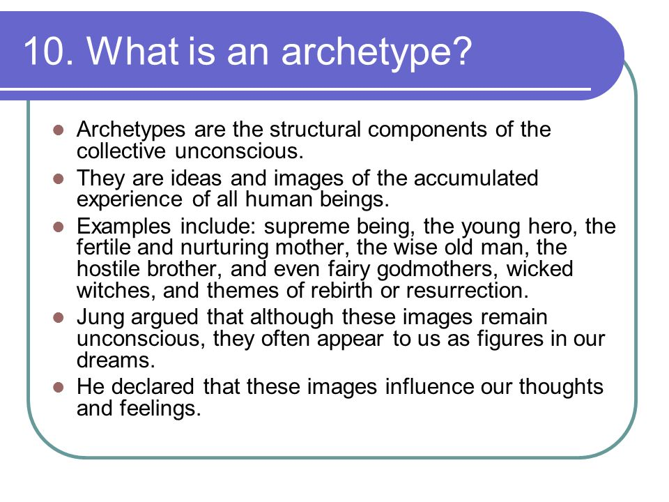 10. What is an archetype Archetypes are the structural components of the collective unconscious.