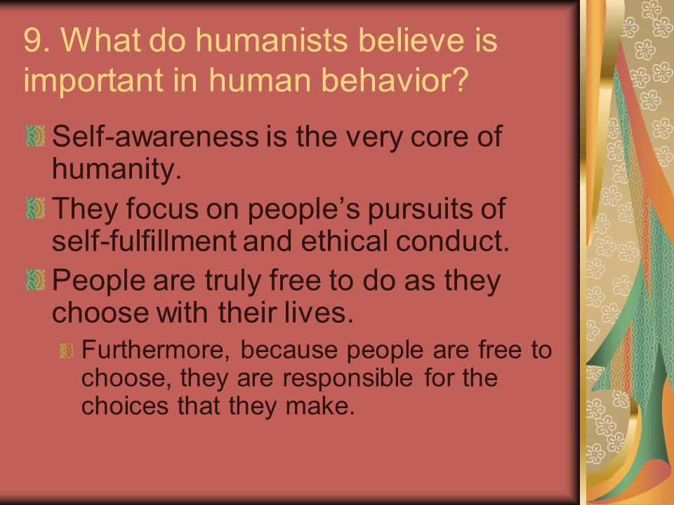 9. What do humanists believe is important in human behavior