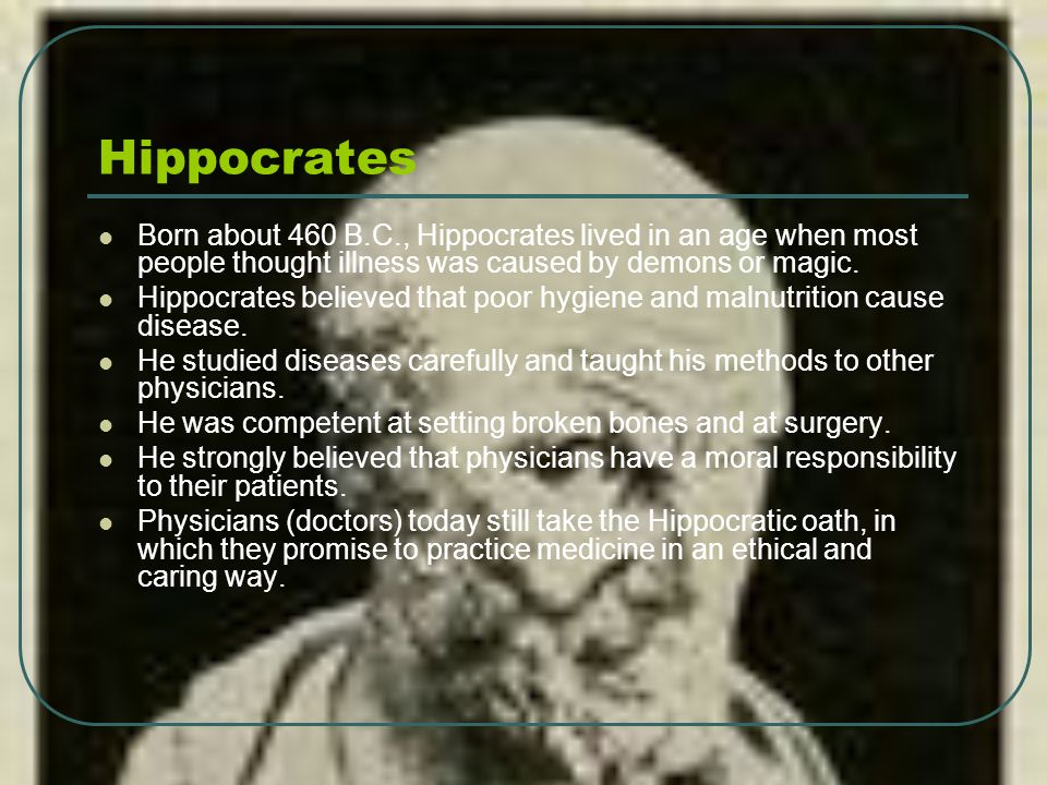 Hippocrates Born about 460 B.C., Hippocrates lived in an age when most people thought illness was caused by demons or magic.