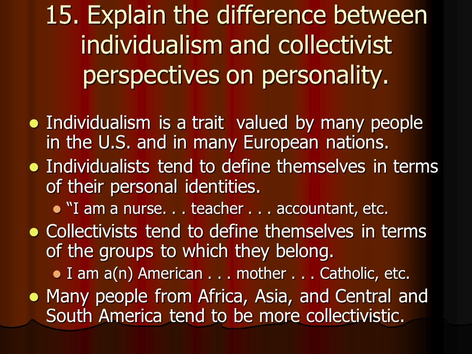 15. Explain the difference between individualism and collectivist perspectives on personality.