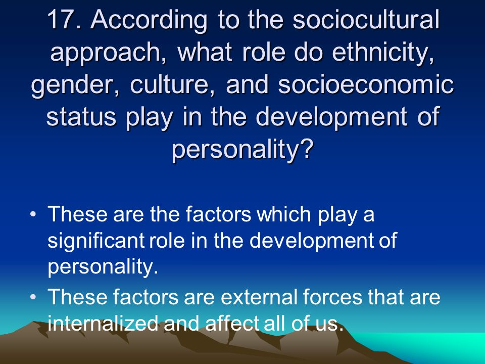 17. According to the sociocultural approach, what role do ethnicity, gender, culture, and socioeconomic status play in the development of personality
