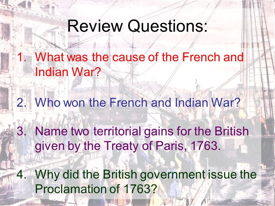 Review Questions: What was the cause of the French and Indian War