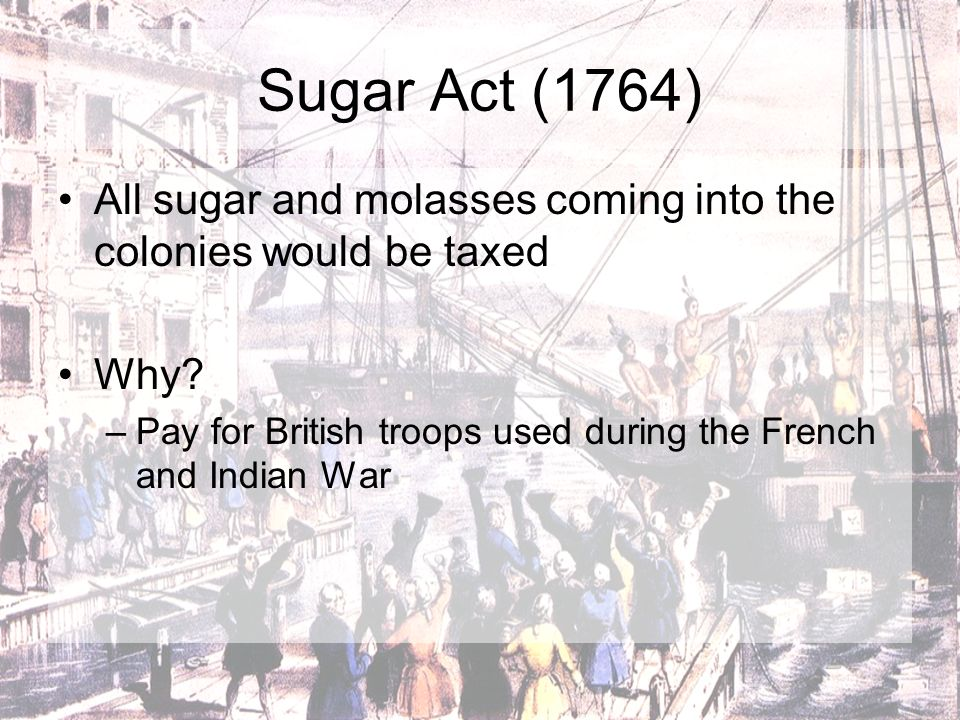 Sugar Act (1764) All sugar and molasses coming into the colonies would be taxed.