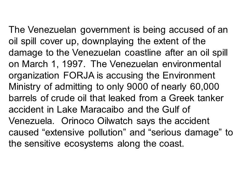 The Venezuelan government is being accused of an oil spill cover up, downplaying the extent of the damage to the Venezuelan coastline after an oil spill on March 1, 1997. The Venezuelan environmental organization FORJA is accusing the Environment Ministry of admitting to only 9000 of nearly 60,000 barrels of crude oil that leaked from a Greek tanker accident in Lake Maracaibo and the Gulf of Venezuela. Orinoco Oilwatch says the accident caused extensive pollution and serious damage to the sensitive ecosystems along the coast.