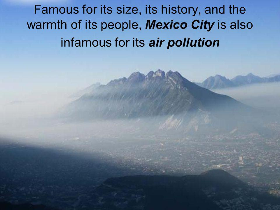 Famous for its size, its history, and the warmth of its people, Mexico City is also infamous for its air pollution