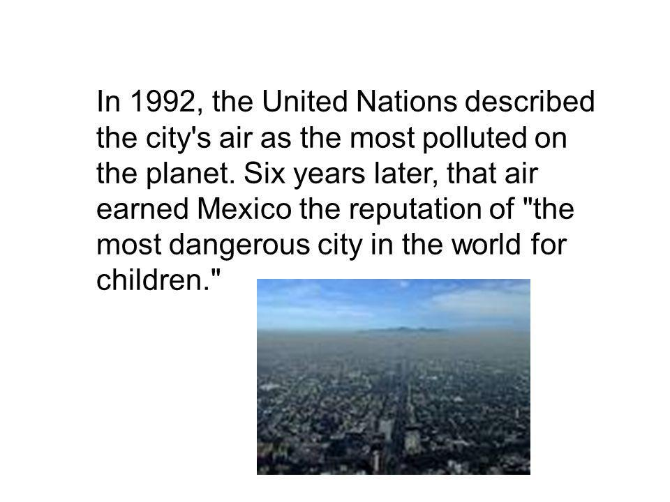 In 1992, the United Nations described the city s air as the most polluted on the planet.