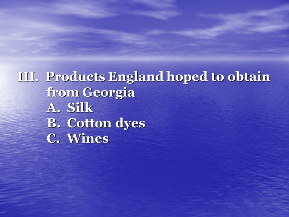 III. Products England hoped to obtain. from Georgia A. Silk B