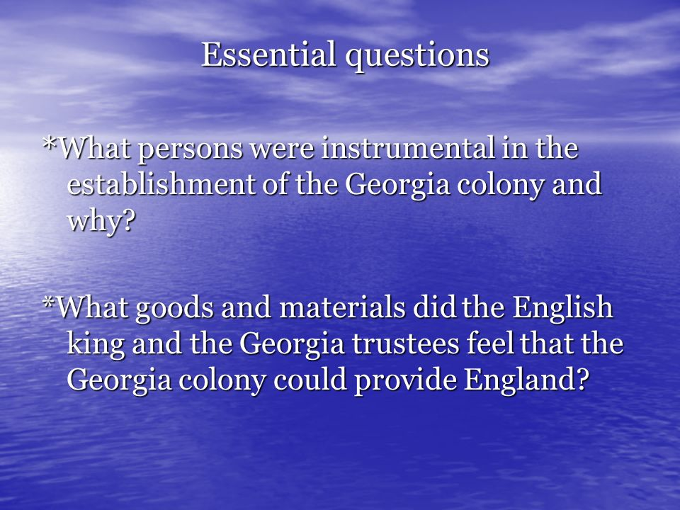 Essential questions *What persons were instrumental in the establishment of the Georgia colony and why