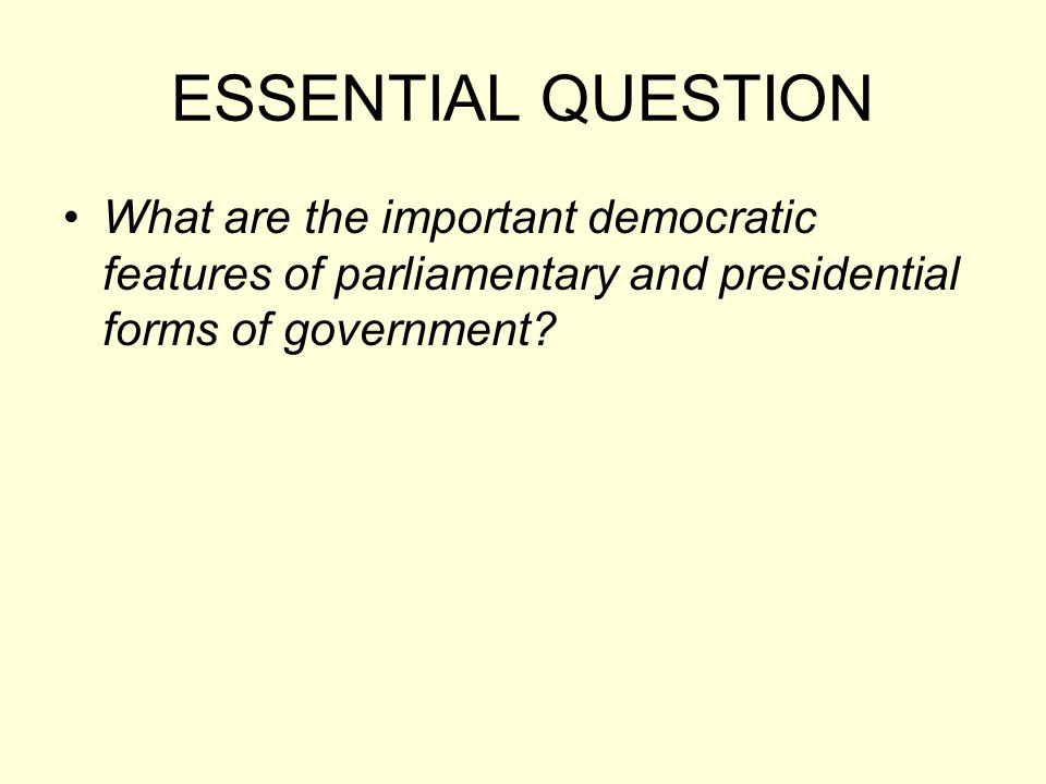 ESSENTIAL QUESTION What are the important democratic features of parliamentary and presidential forms of government
