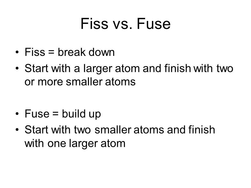 Fiss vs. Fuse Fiss = break down