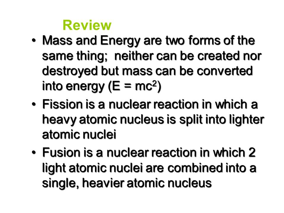 Review Mass and Energy are two forms of the same thing; neither can be created nor destroyed but mass can be converted into energy (E = mc2)
