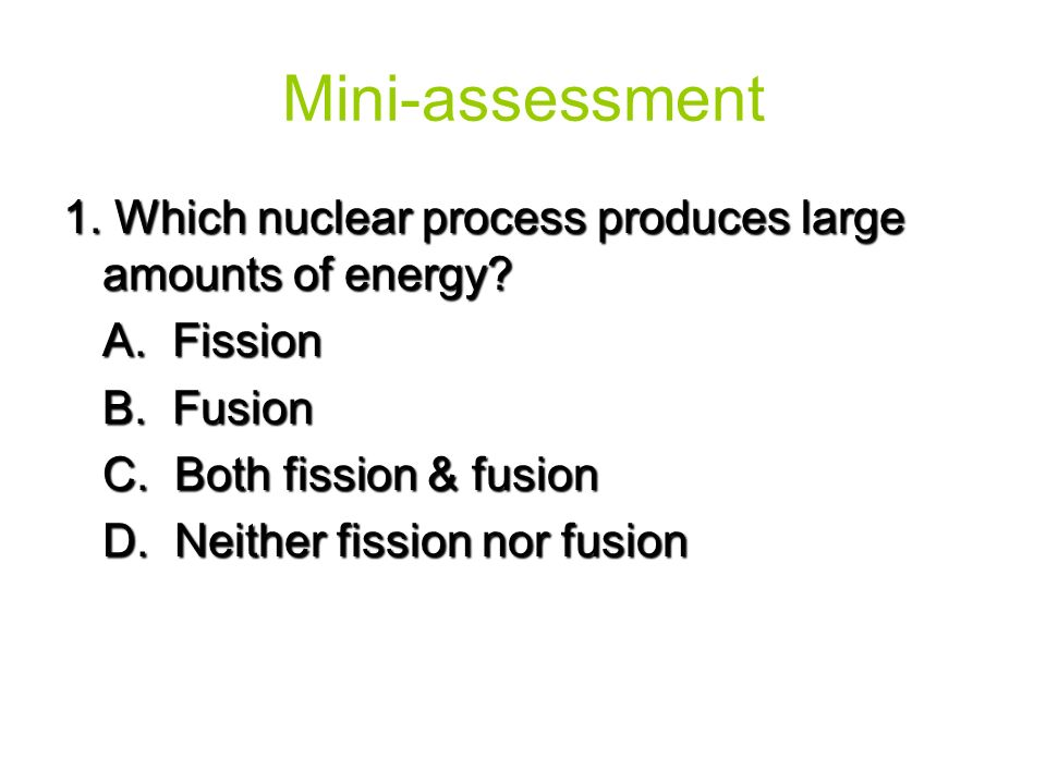 Mini-assessment 1. Which nuclear process produces large amounts of energy A. Fission. B. Fusion.