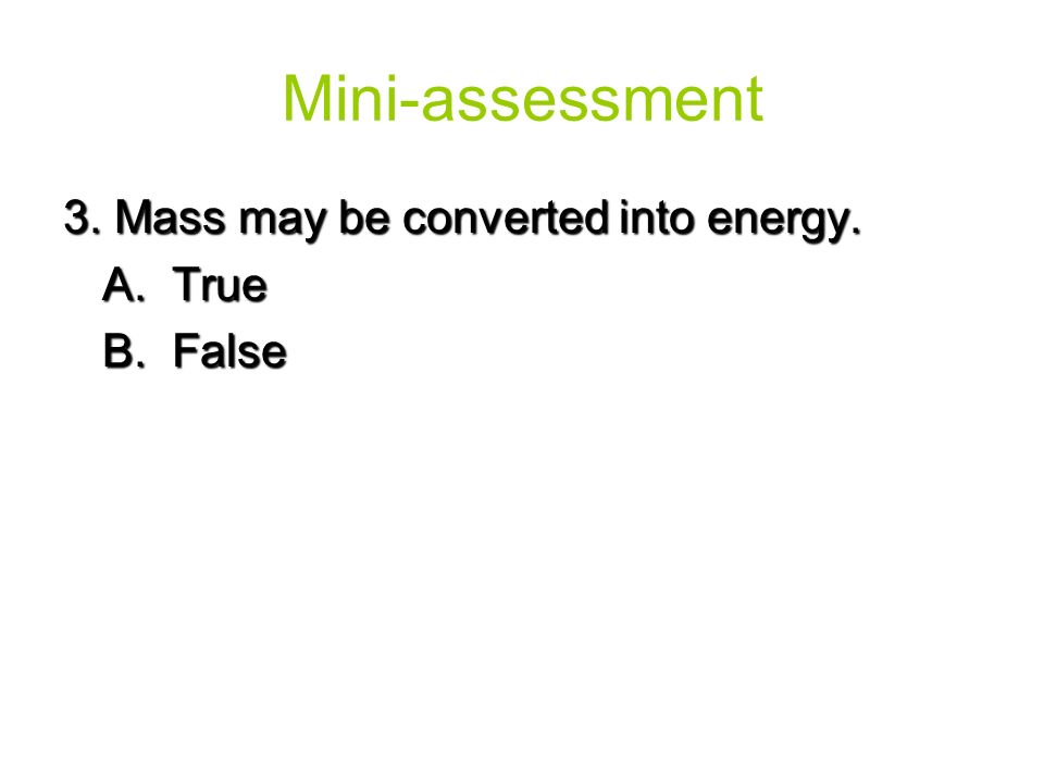 Mini-assessment 3. Mass may be converted into energy. A. True B. False