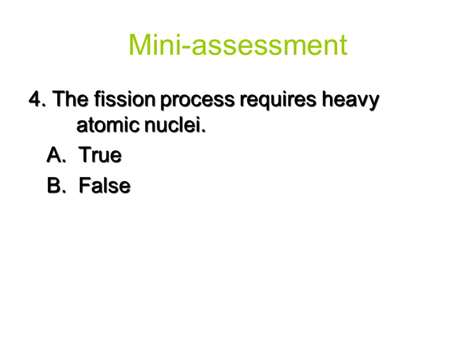 Mini-assessment 4. The fission process requires heavy atomic nuclei.
