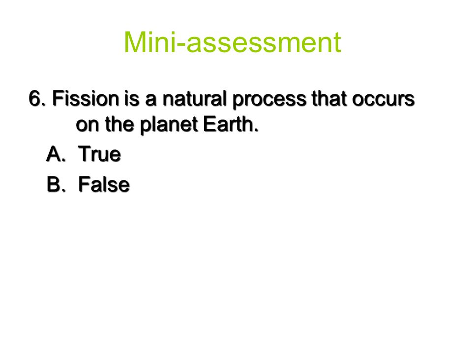 Mini-assessment 6. Fission is a natural process that occurs on the planet Earth.