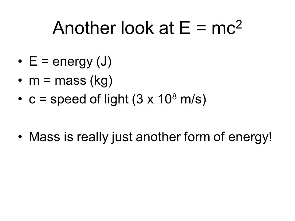 Another look at E = mc2 E = energy (J) m = mass (kg)