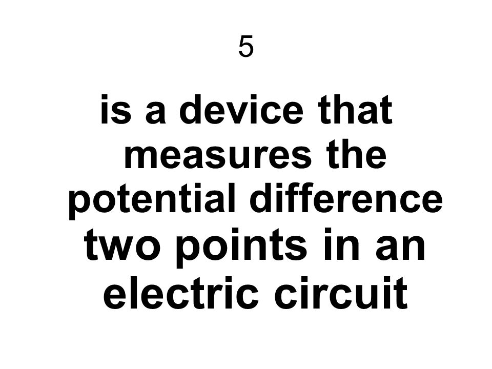 5 is a device that measures the potential difference two points in an electric circuit