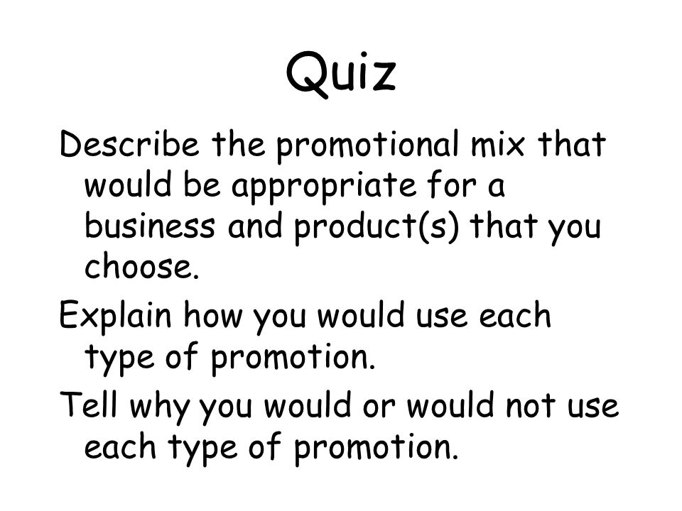 Quiz Describe the promotional mix that would be appropriate for a business and product(s) that you choose.