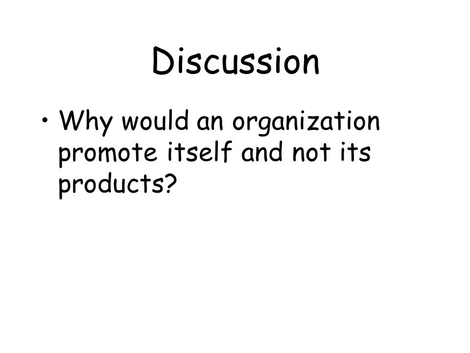 Discussion Why would an organization promote itself and not its products