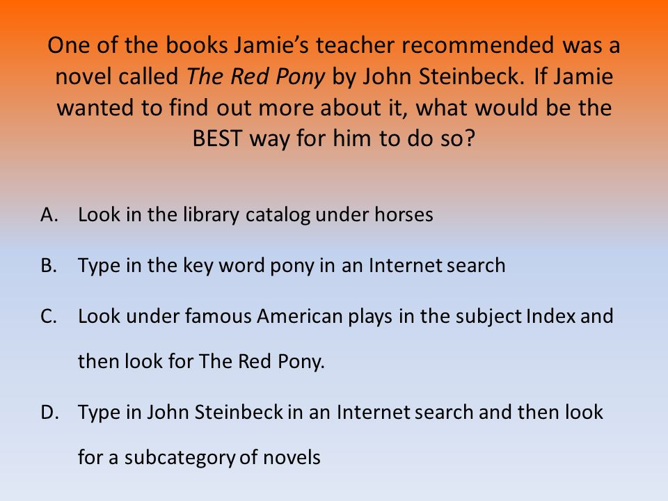 One of the books Jamie's teacher recommended was a novel called The Red Pony by John Steinbeck. If Jamie wanted to find out more about it, what would be the BEST way for him to do so
