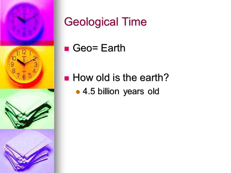 Geological Time Geo= Earth How old is the earth 4.5 billion years old