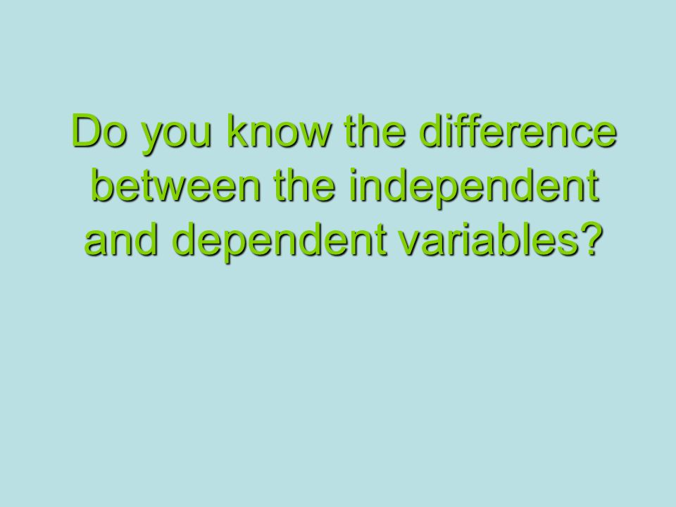 Do you know the difference between the independent and dependent variables