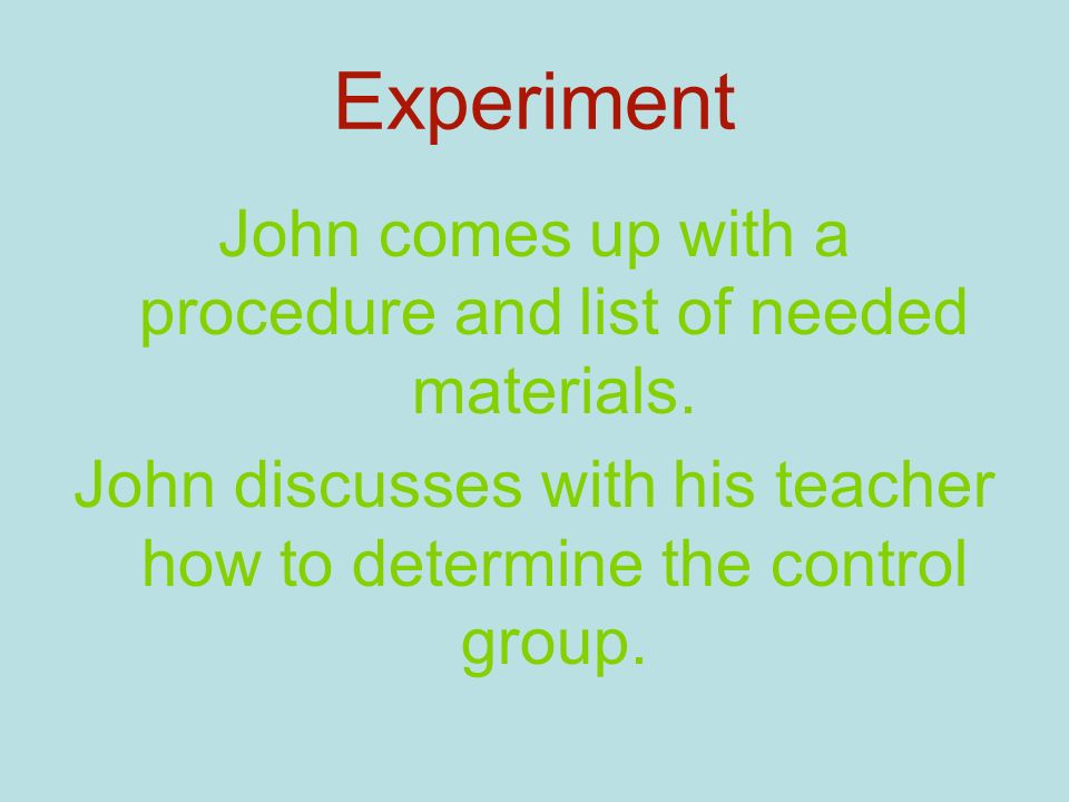 Experiment John comes up with a procedure and list of needed materials.