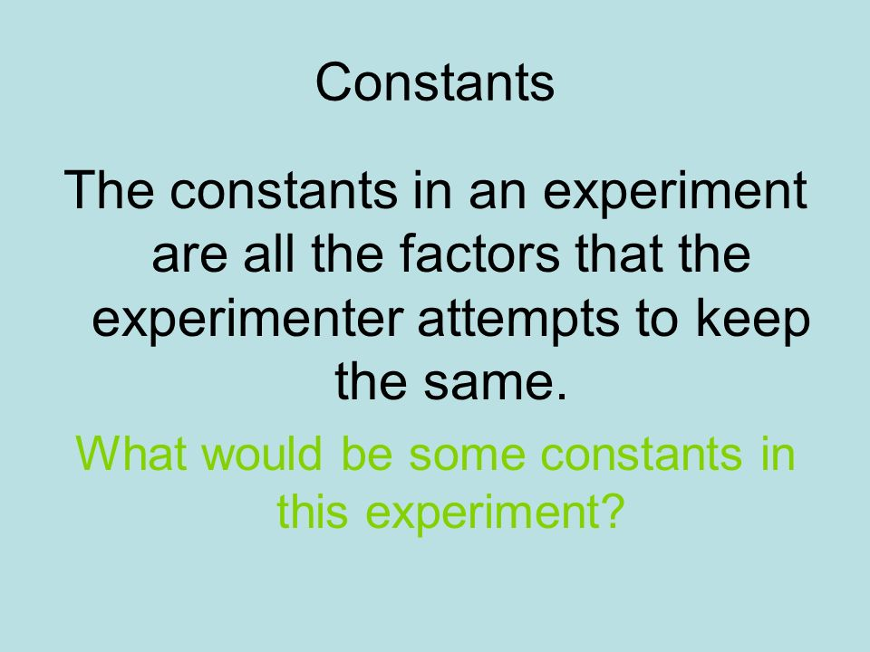 What would be some constants in this experiment