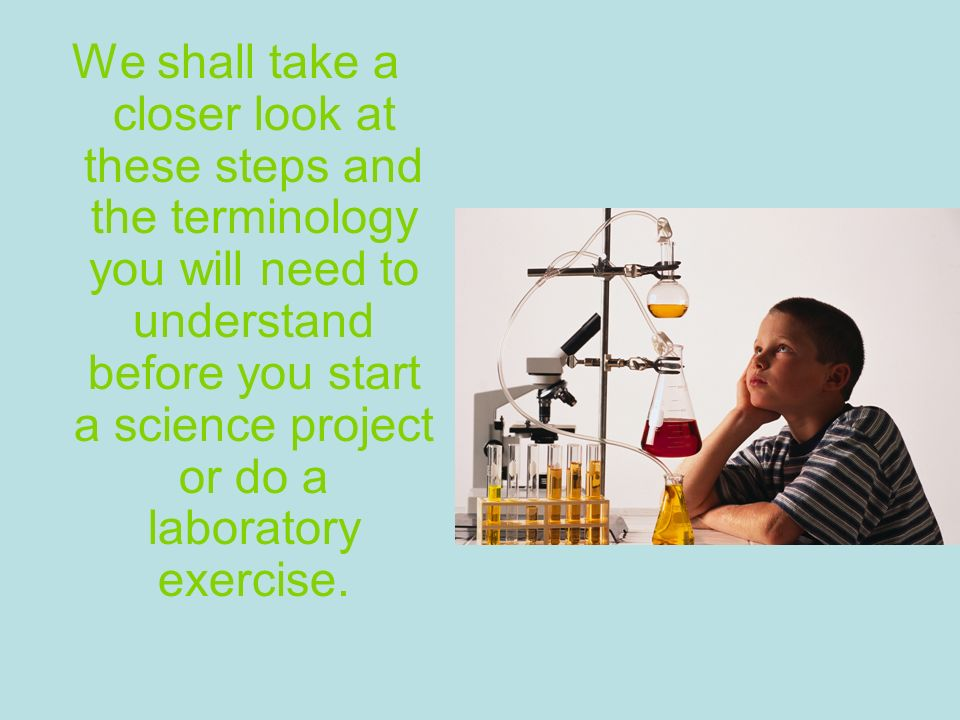 We shall take a closer look at these steps and the terminology you will need to understand before you start a science project or do a laboratory exercise.