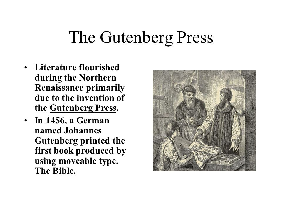 The Gutenberg PressLiterature flourished during the Northern Renaissance primarily due to the invention of the Gutenberg Press.