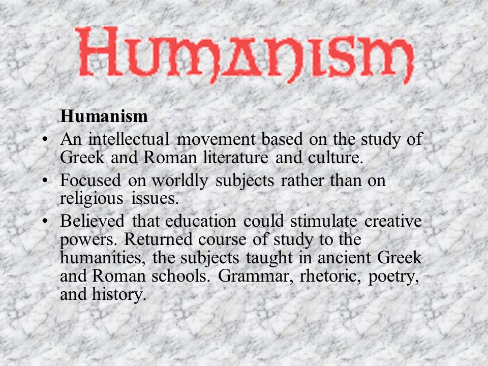 Humanism An intellectual movement based on the study of Greek and Roman literature and culture.