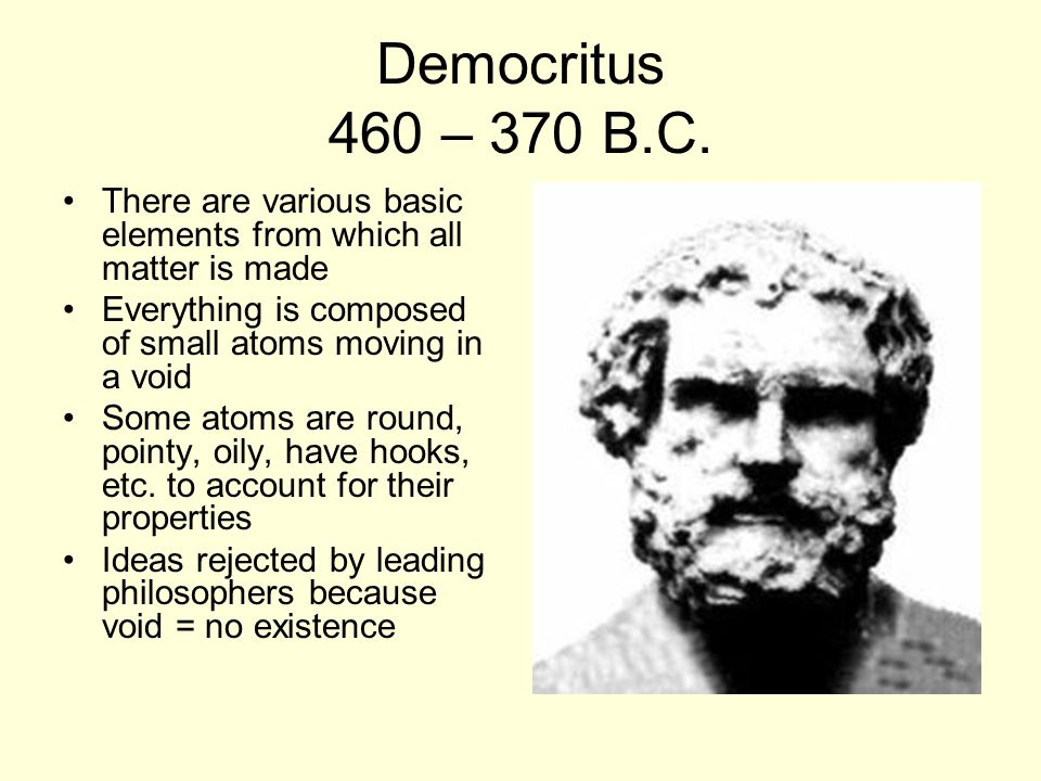 Democritus 460 – 370 B.C. There are various basic elements from which all matter is made. Everything is composed of small atoms moving in a void.