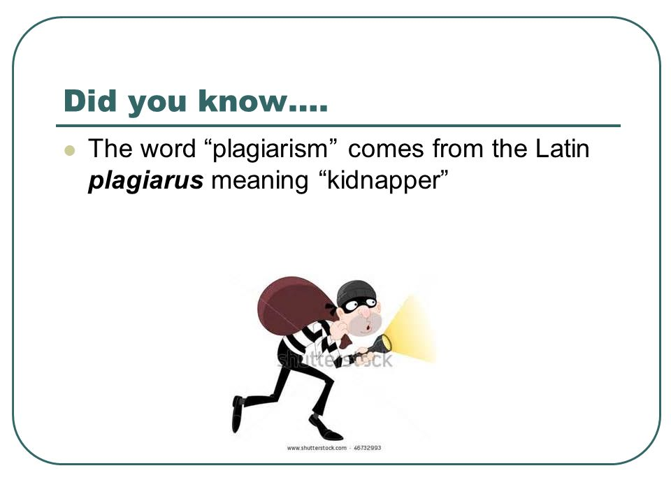 Did you know…. The word plagiarism comes from the Latin plagiarus meaning kidnapper