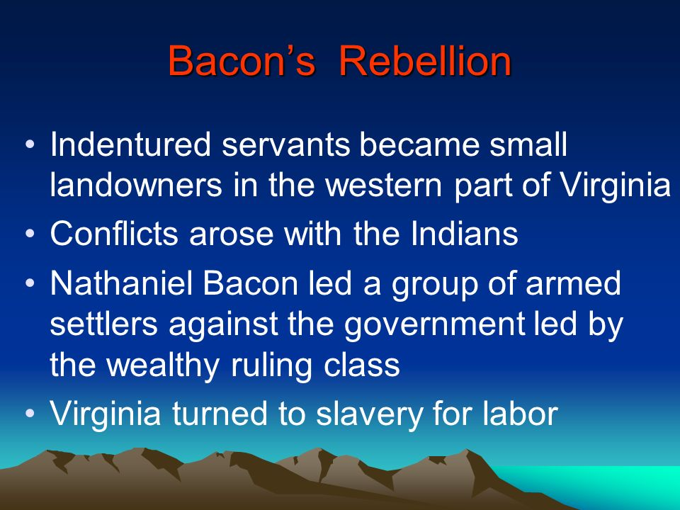 Bacon's Rebellion Indentured servants became small landowners in the western part of Virginia. Conflicts arose with the Indians.