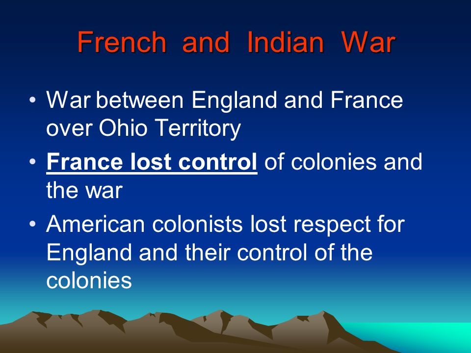 French and Indian War War between England and France over Ohio Territory. France lost control of colonies and the war.
